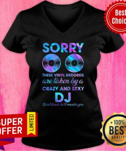 Sorry These Vinyl Records Are Taken By A Crazy And Sexy DJ V-neck