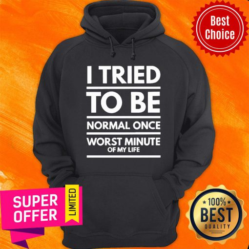 I Tried To Be Normal Once Worst Minute Of My Life Hoodie