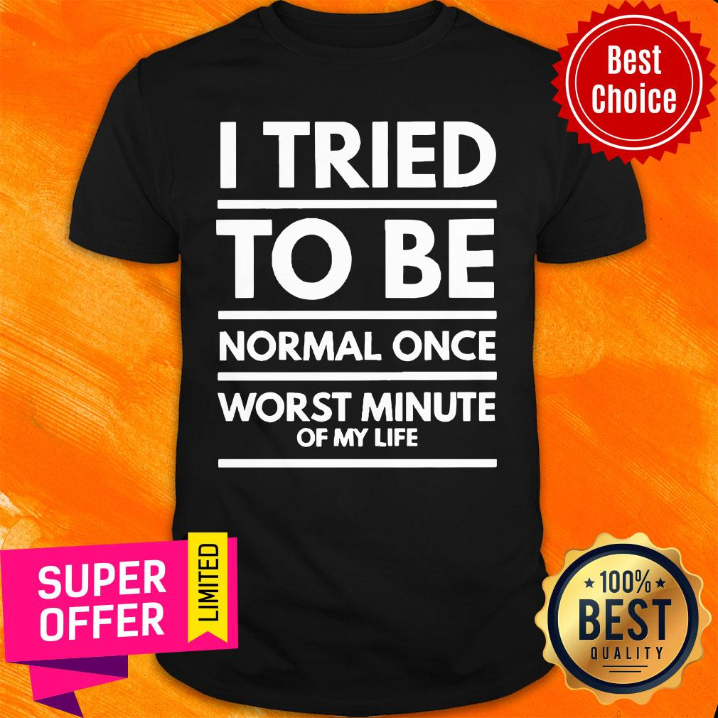 I Tried To Be Normal Once Worst Minute Of My Life Shirt