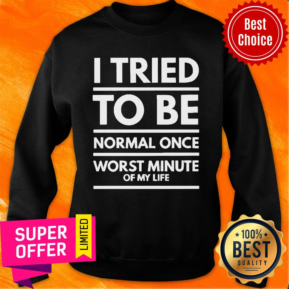 I Tried To Be Normal Once Worst Minute Of My Life Sweatshirt