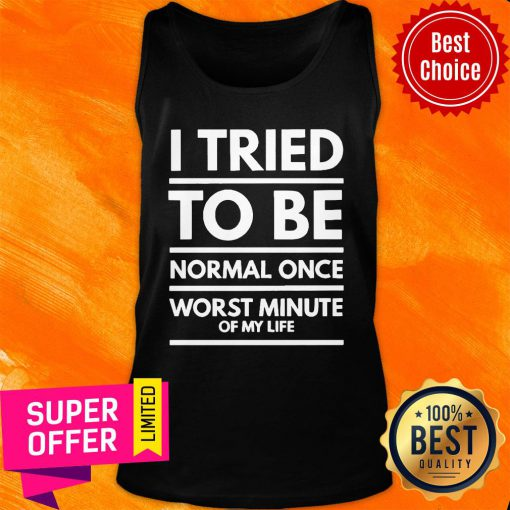 I Tried To Be Normal Once Worst Minute Of My Life Tank Top
