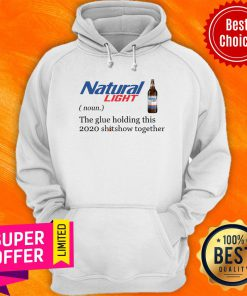 Natural Light The Glue Holding This 2020 Shitshow Together Hoodie